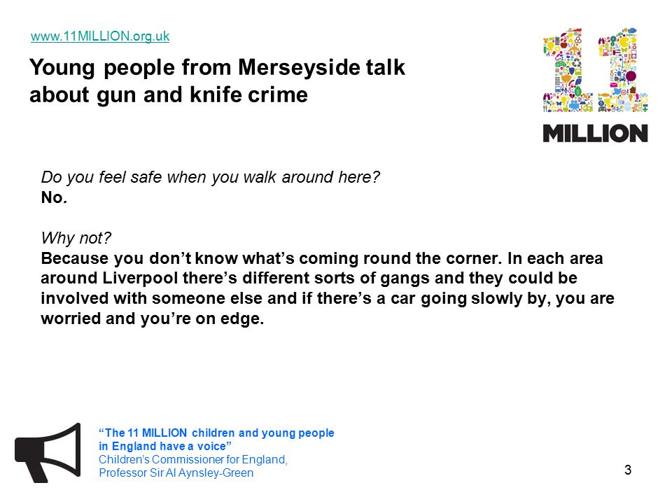 Young people from Merseyside talk about gun and knife crime www.11MILLION.org.uk The 11 MILLION children and young people in England have a voice Children's Commissioner for England, Professor Sir Al Aynsley-Green 14 You and your mate are the same age, from the same area and have the same background.