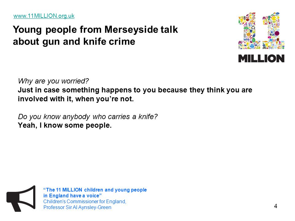 Young people from Merseyside talk about gun and knife crime www.11MILLION.org.uk The 11 MILLION children and young people in England have a voice Children's Commissioner for England, Professor Sir Al Aynsley-Green 15 What do you mean by a sentence.