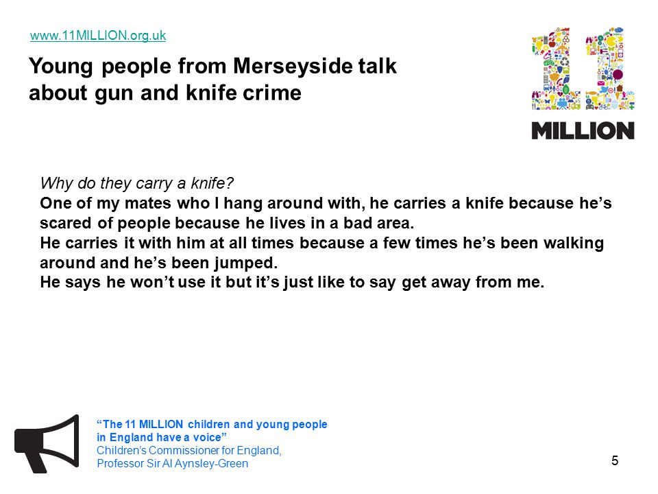 Young people from Merseyside talk about gun and knife crime   The 11 MILLION children and young people in England have a voice Children's Commissioner for England, Professor Sir Al Aynsley-Green 5 Why do they carry a knife.