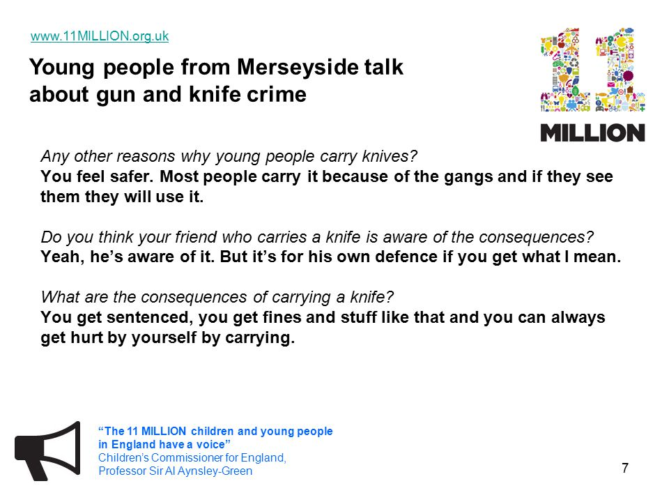 Young people from Merseyside talk about gun and knife crime   The 11 MILLION children and young people in England have a voice Children's Commissioner for England, Professor Sir Al Aynsley-Green 7 Any other reasons why young people carry knives.