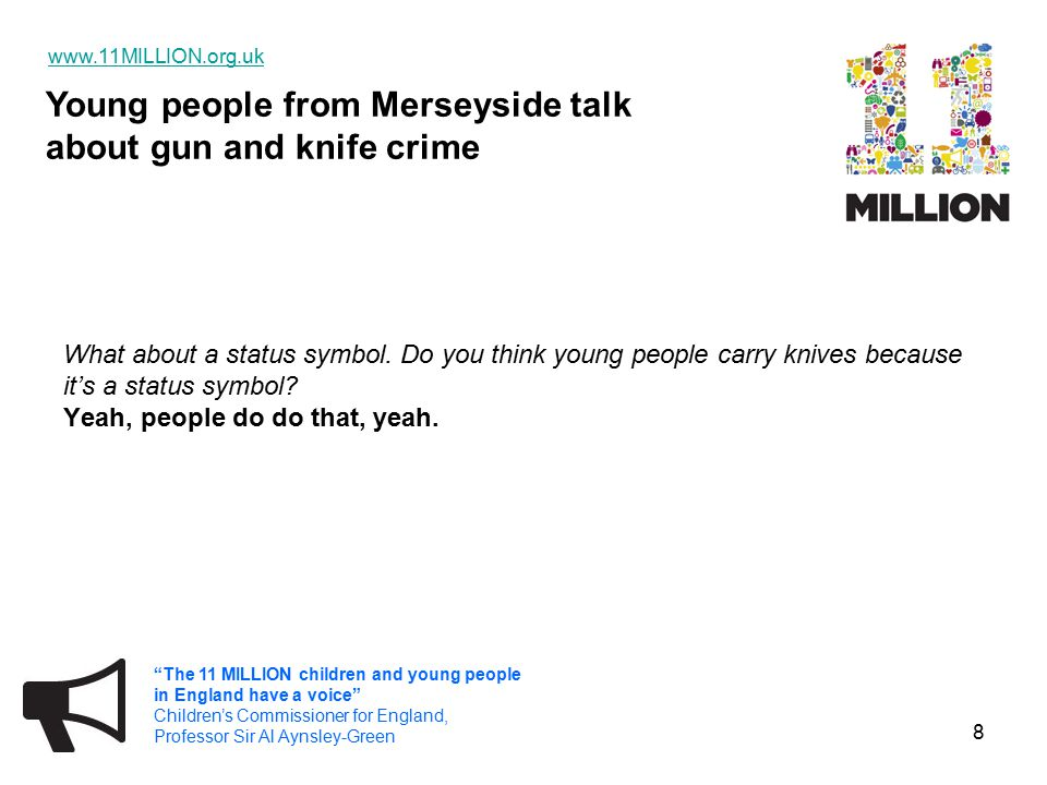 Young people from Merseyside talk about gun and knife crime www.11MILLION.org.uk The 11 MILLION children and young people in England have a voice Children's Commissioner for England, Professor Sir Al Aynsley-Green 9 So do young people look up to other young people who carry knives.