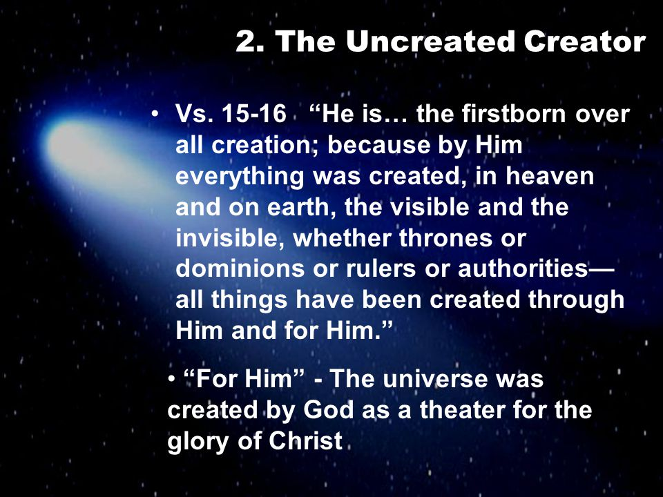 """2. The Uncreated Creator Vs. 15-16 """"He is… the firstborn over all creation; because by Him everything was created, in heaven and on earth, the visible"""
