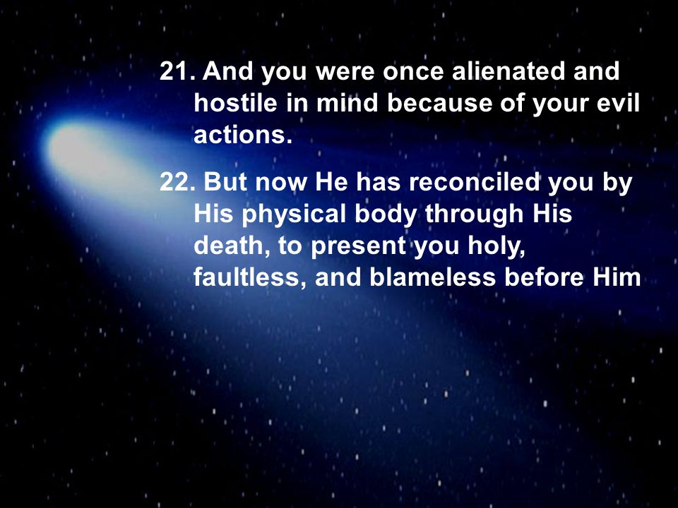 21. And you were once alienated and hostile in mind because of your evil actions. 22. But now He has reconciled you by His physical body through His d
