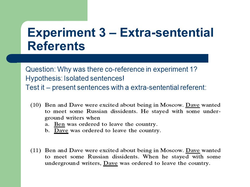 Experiment 3 – Extra-sentential Referents Question: Why was there co-reference in experiment 1? Hypothesis: Isolated sentences! Test it – present sent