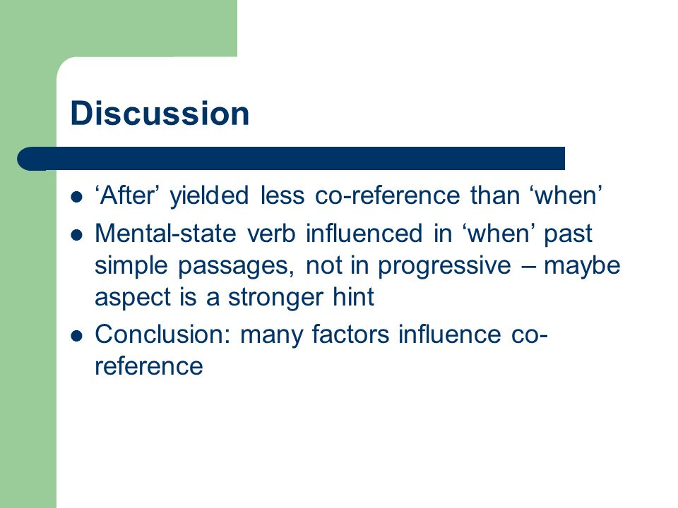 Discussion 'After' yielded less co-reference than 'when' Mental-state verb influenced in 'when' past simple passages, not in progressive – maybe aspec