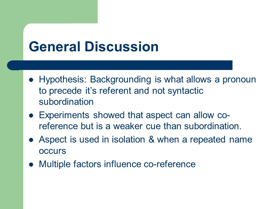 General Discussion Hypothesis: Backgrounding is what allows a pronoun to precede it's referent and not syntactic subordination Experiments showed that