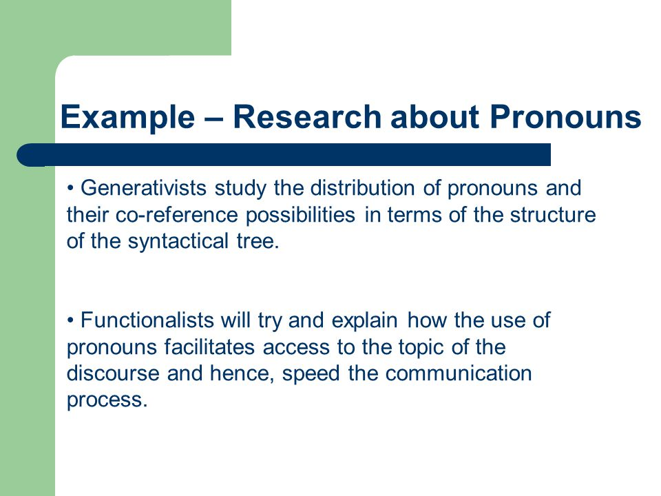 Generativists study the distribution of pronouns and their co-reference possibilities in terms of the structure of the syntactical tree. Functionalist