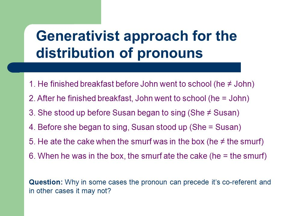 Generativist approach for the distribution of pronouns 1. He finished breakfast before John went to school (he ≠ John) 2. After he finished breakfast,
