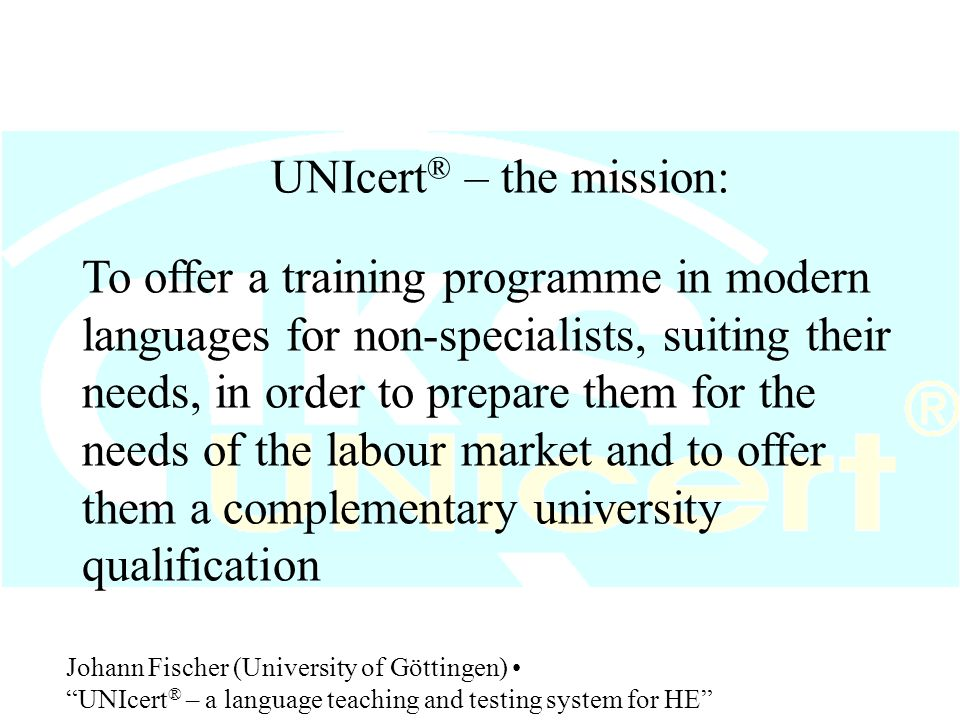 UNIcert ® :  is one of the most transparent certification systems: explanation of the training programme and description of the achieved level in at least two languages on the back of the certificate  allows a training programme in LSP directly linked to the study programme Johann Fischer (University of Göttingen) UNIcert ® – a language teaching and testing system for HE