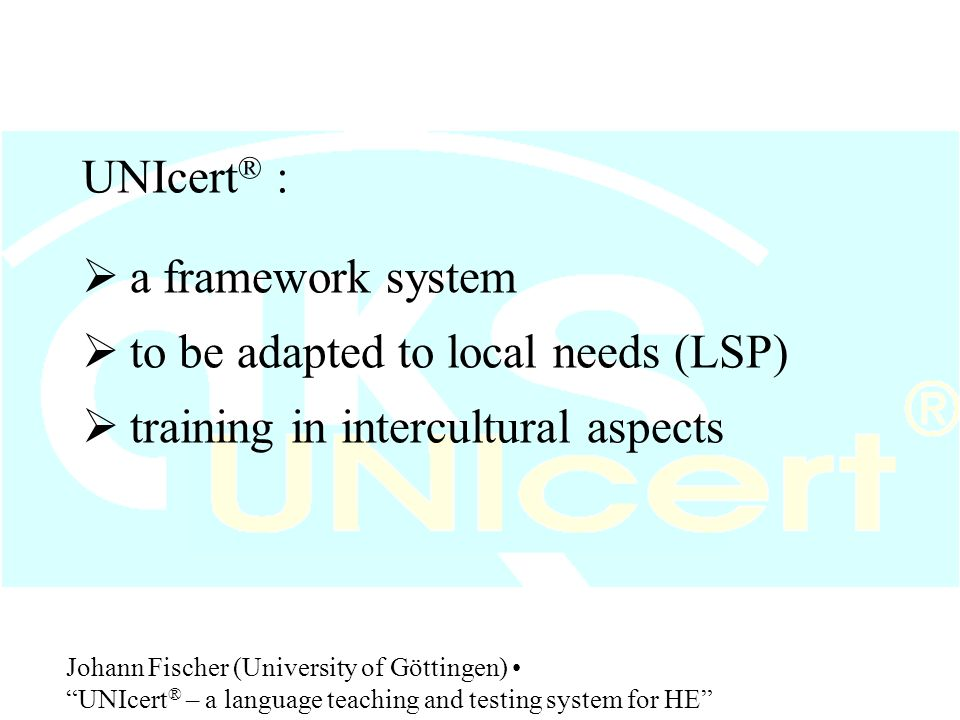 UNIcert ® :  preparation for a study-abroad programme  general training or LSP training  integrated into the study programme or optional Johann Fischer (University of Göttingen) UNIcert ® – a language teaching and testing system for HE