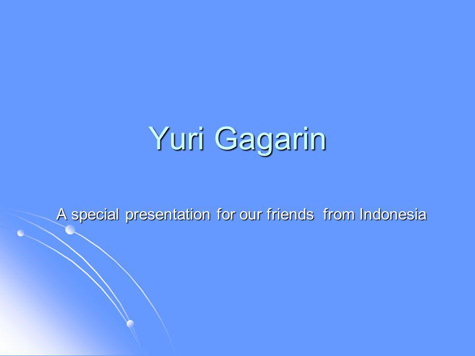Yuri Gagarin A special presentation for our friends from Indonesia