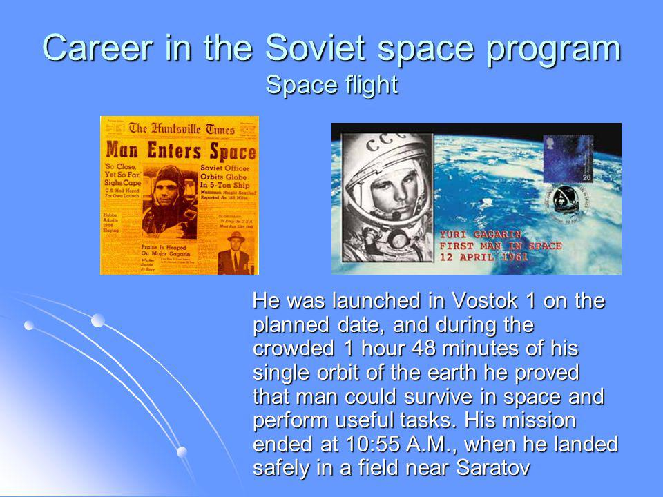 Career in the Soviet space program Space flight He was launched in Vostok 1 on the planned date, and during the crowded 1 hour 48 minutes of his single orbit of the earth he proved that man could survive in space and perform useful tasks.