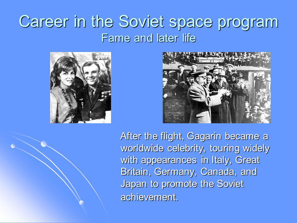 Career in the Soviet space program Fame and later life After the flight, Gagarin became a worldwide celebrity, touring widely with appearances in Italy, Great Britain, Germany, Canada, and Japan to promote the Soviet achievement.