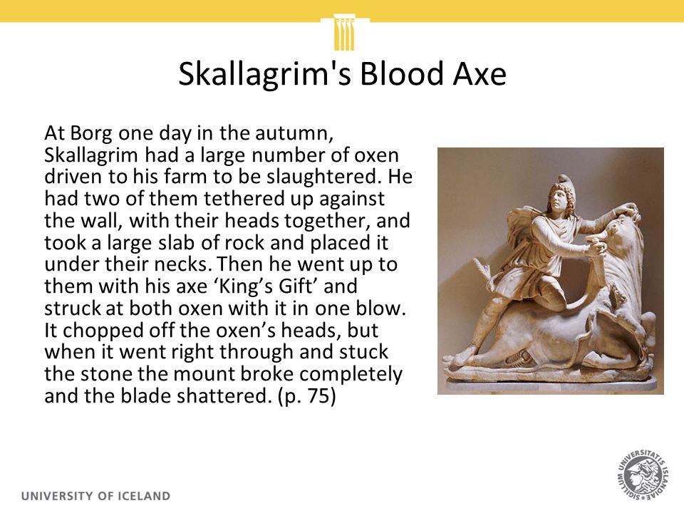 Skallagrim s Blood Axe At Borg one day in the autumn, Skallagrim had a large number of oxen driven to his farm to be slaughtered.