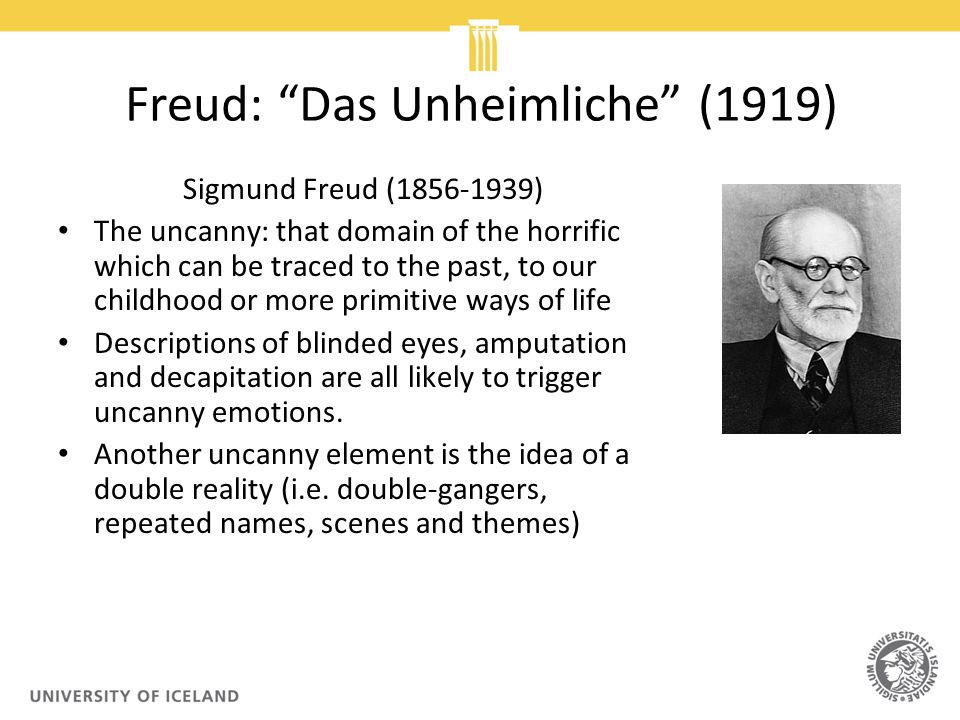 Freud: Das Unheimliche (1919) Sigmund Freud (1856-1939) The uncanny: that domain of the horrific which can be traced to the past, to our childhood or more primitive ways of life Descriptions of blinded eyes, amputation and decapitation are all likely to trigger uncanny emotions.