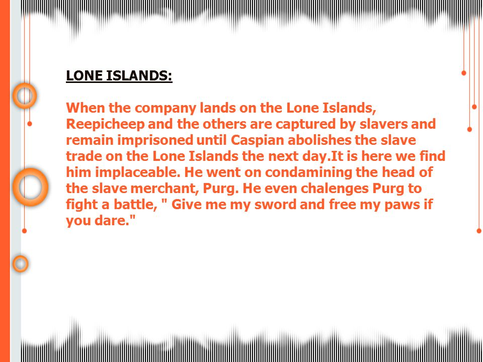 LONE ISLANDS: When the company lands on the Lone Islands, Reepicheep and the others are captured by slavers and remain imprisoned until Caspian abolis