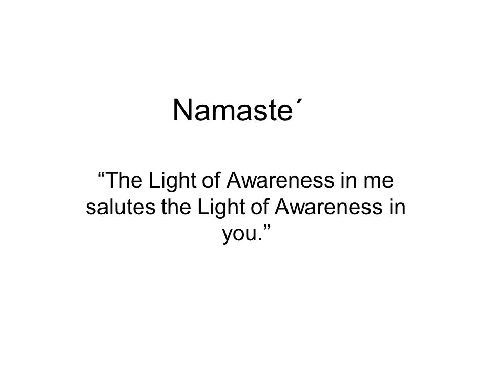 Namaste΄ The Light of Awareness in me salutes the Light of Awareness in you.