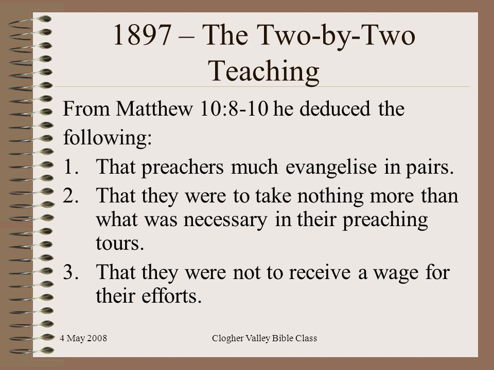 4 May 2008Clogher Valley Bible Class 1897 – The Two-by-Two Teaching From Matthew 10:8-10 he deduced the following: 1.That preachers much evangelise in pairs.