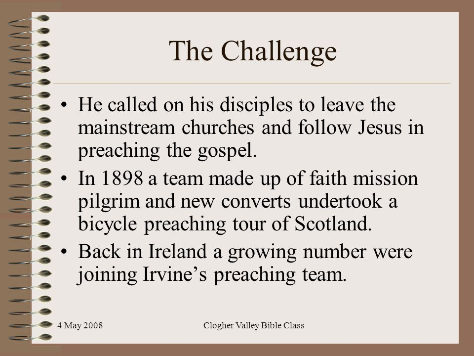 4 May 2008Clogher Valley Bible Class The Challenge He called on his disciples to leave the mainstream churches and follow Jesus in preaching the gospe