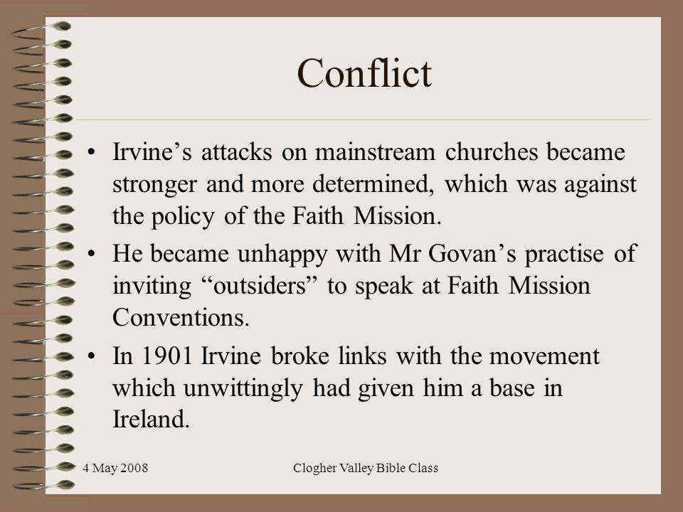 4 May 2008Clogher Valley Bible Class Conflict Irvine's attacks on mainstream churches became stronger and more determined, which was against the policy of the Faith Mission.