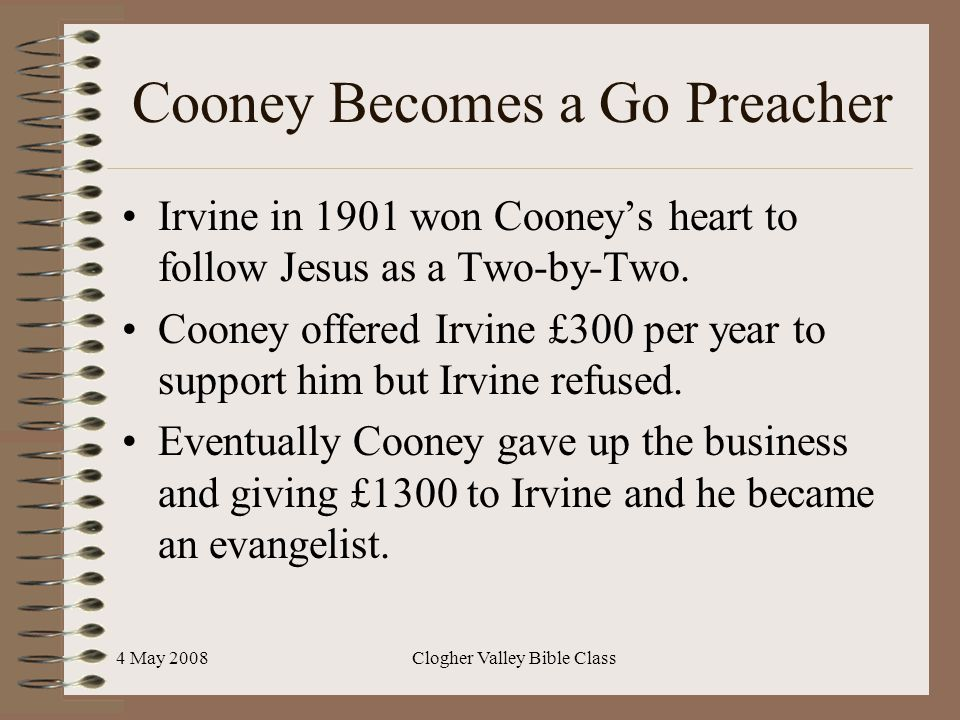 4 May 2008Clogher Valley Bible Class Cooney Becomes a Go Preacher Irvine in 1901 won Cooney's heart to follow Jesus as a Two-by-Two. Cooney offered Ir