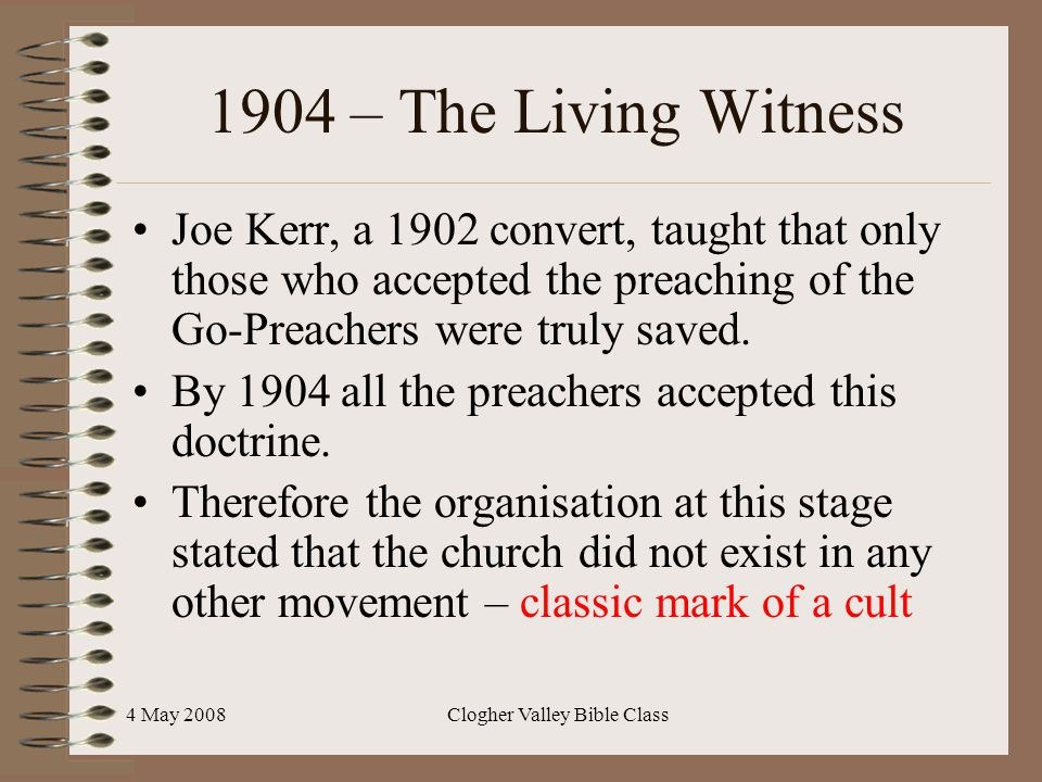 4 May 2008Clogher Valley Bible Class 1904 – The Living Witness Joe Kerr, a 1902 convert, taught that only those who accepted the preaching of the Go-Preachers were truly saved.