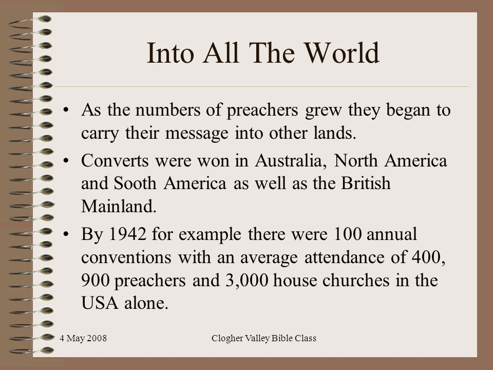 4 May 2008Clogher Valley Bible Class Into All The World As the numbers of preachers grew they began to carry their message into other lands. Converts