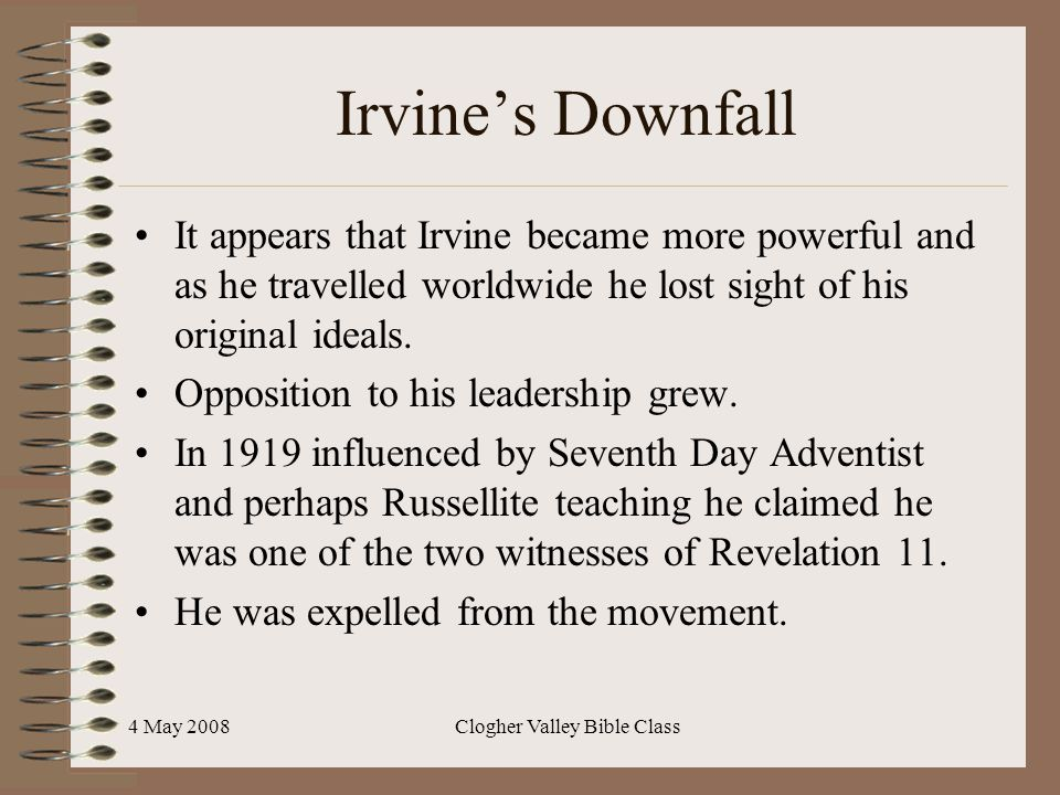 4 May 2008Clogher Valley Bible Class Irvine's Downfall It appears that Irvine became more powerful and as he travelled worldwide he lost sight of his original ideals.