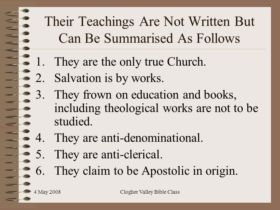 4 May 2008Clogher Valley Bible Class Their Teachings Are Not Written But Can Be Summarised As Follows 1.They are the only true Church. 2.Salvation is
