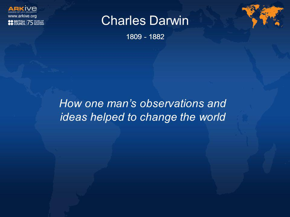 Charles Darwin 1809 - 1882 How one man's observations and ideas helped to change the world