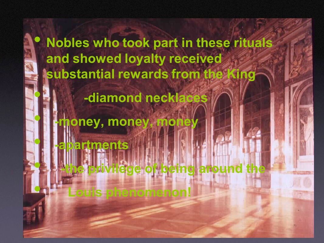 Nobles who took part in these rituals and showed loyalty received substantial rewards from the King -diamond necklaces -money, money, money -apartments -the privilege of being around the Louis phenomenon!