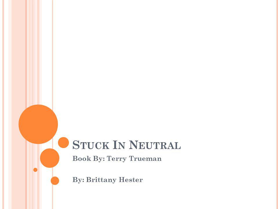 S TUCK I N N EUTRAL Book By: Terry Trueman By: Brittany Hester