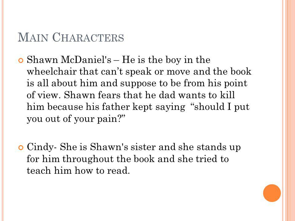 M AIN C HARACTERS Shawn McDaniel s – He is the boy in the wheelchair that can't speak or move and the book is all about him and suppose to be from his point of view.