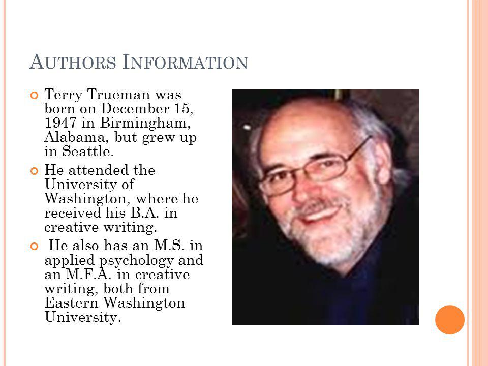 Terry Trueman was born on December 15, 1947 in Birmingham, Alabama, but grew up in Seattle.
