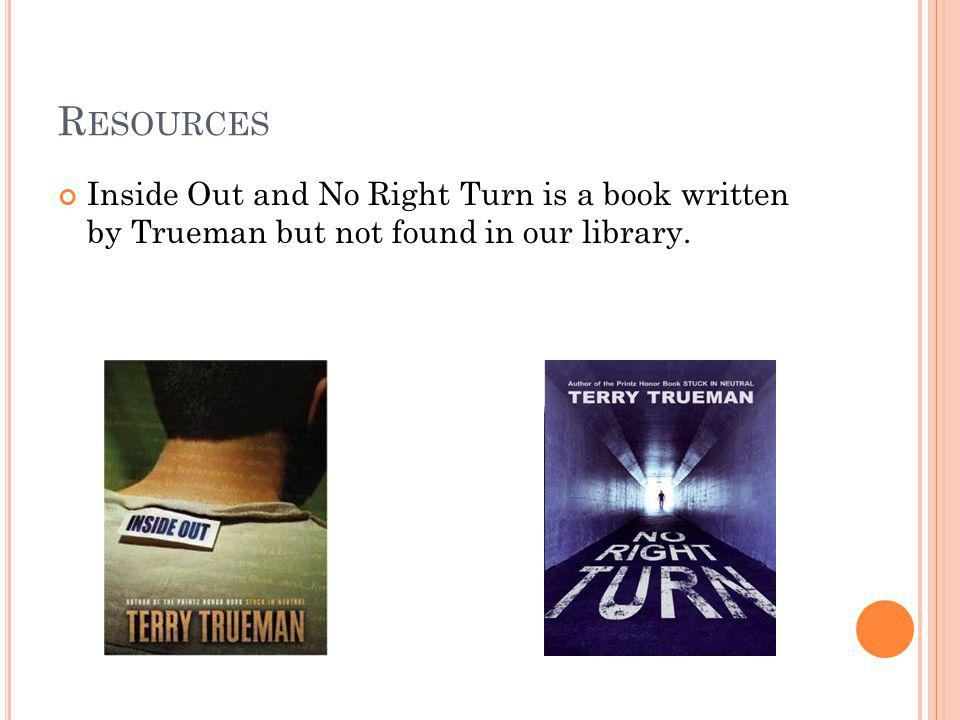 R ESOURCES Inside Out and No Right Turn is a book written by Trueman but not found in our library.