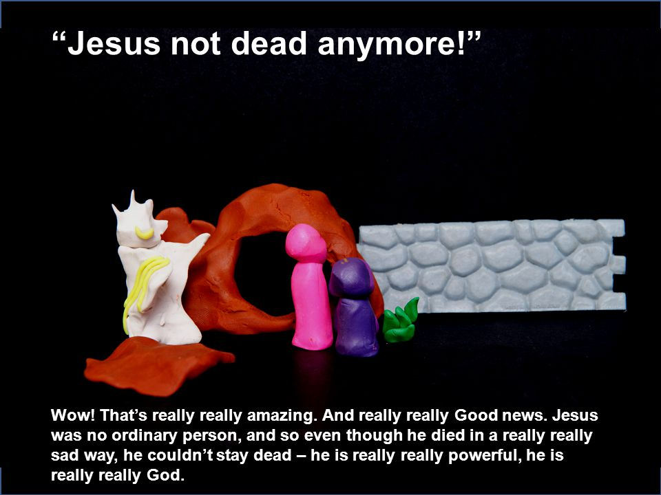 Jesus not dead anymore! Wow.That's really really amazing.
