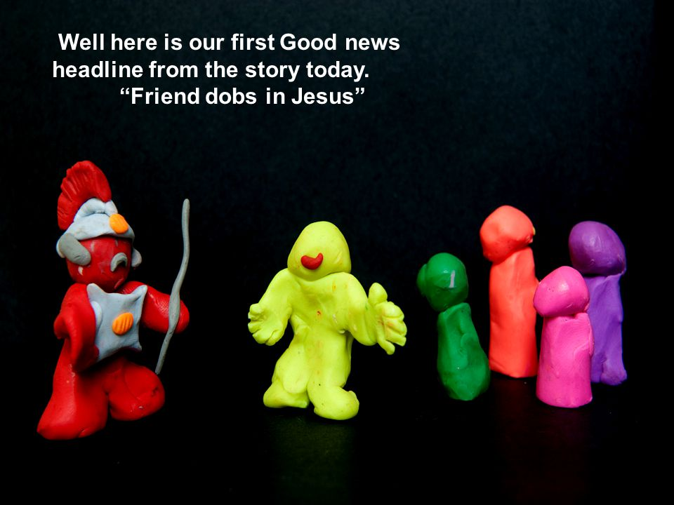 Well here is our first Good news headline from the story today. Friend dobs in Jesus
