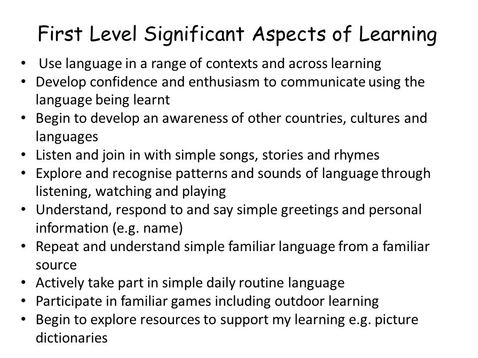 First Level Significant Aspects of Learning Use language in a range of contexts and across learning Develop confidence and enthusiasm to communicate using the language being learnt Begin to develop an awareness of other countries, cultures and languages Listen and join in with simple songs, stories and rhymes Explore and recognise patterns and sounds of language through listening, watching and playing Understand, respond to and say simple greetings and personal information (e.g.