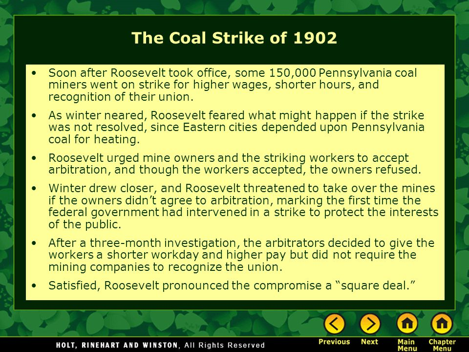 The Coal Strike of 1902 Soon after Roosevelt took office, some 150,000 Pennsylvania coal miners went on strike for higher wages, shorter hours, and re