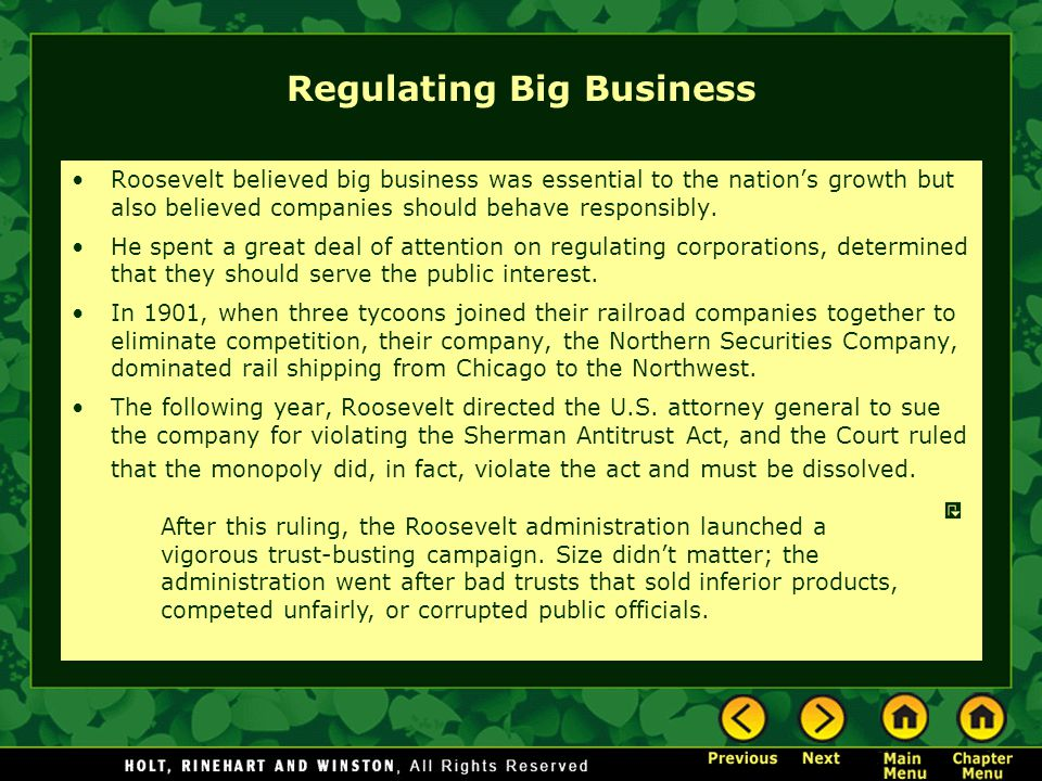 Regulating Big Business Roosevelt believed big business was essential to the nation's growth but also believed companies should behave responsibly. He