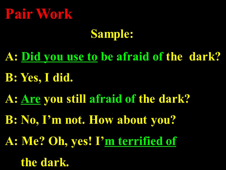 Sample: A: Did you use to be afraid of the dark. B: Yes, I did.