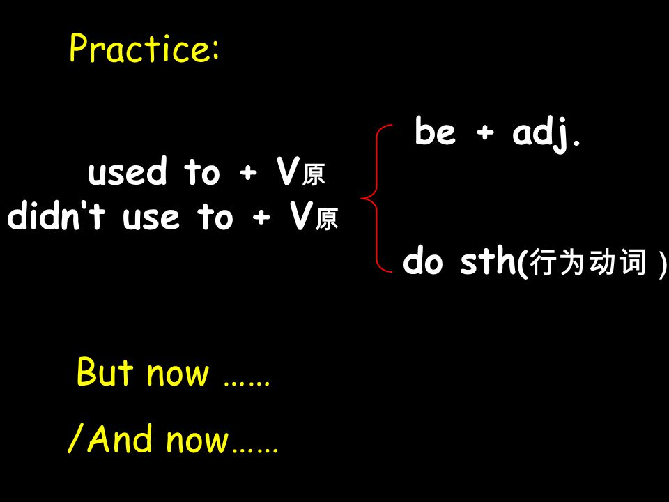 used to + V 原 didn't use to + V 原 be + adj. do sth ( 行为动词) Practice: But now …… /And now……