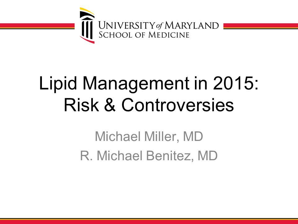 Lipid Management in 2015: Risk & Controversies Michael Miller, MD R. Michael Benitez, MD