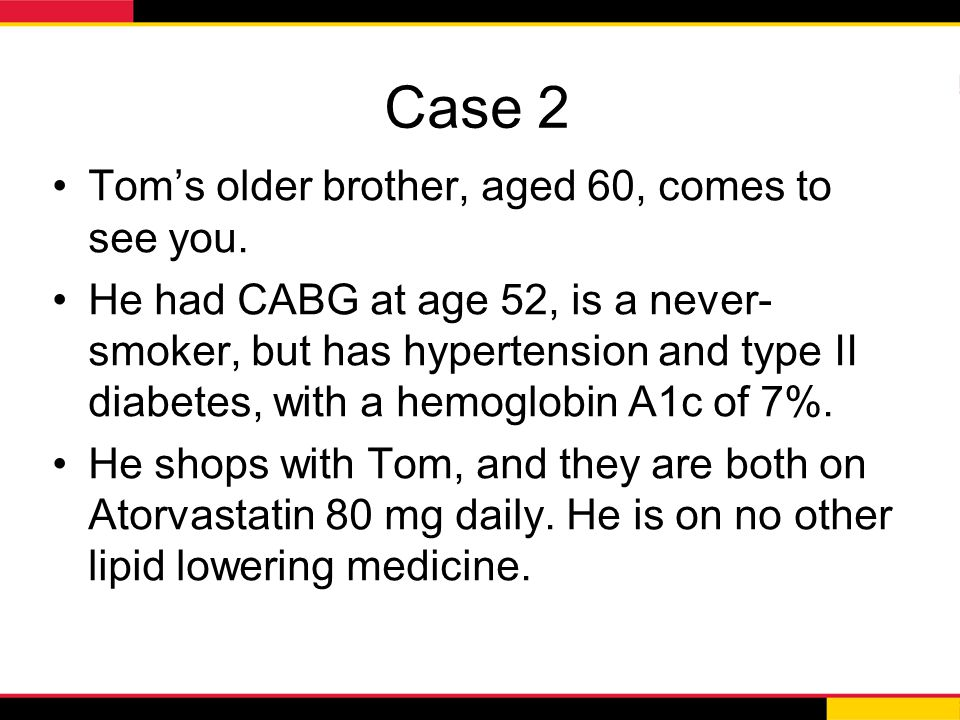 Case 2 Tom's older brother, aged 60, comes to see you. He had CABG at age 52, is a never- smoker, but has hypertension and type II diabetes, with a he