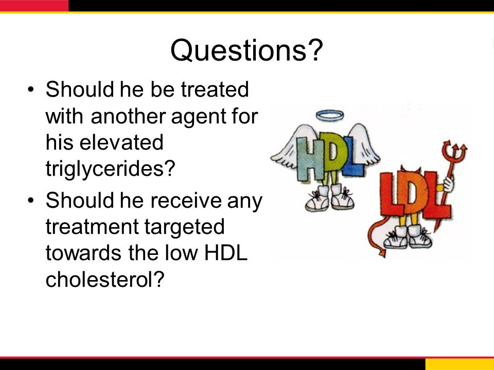 Questions? Should he be treated with another agent for his elevated triglycerides? Should he receive any treatment targeted towards the low HDL choles