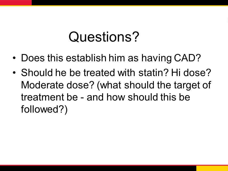 Questions? Does this establish him as having CAD? Should he be treated with statin? Hi dose? Moderate dose? (what should the target of treatment be -