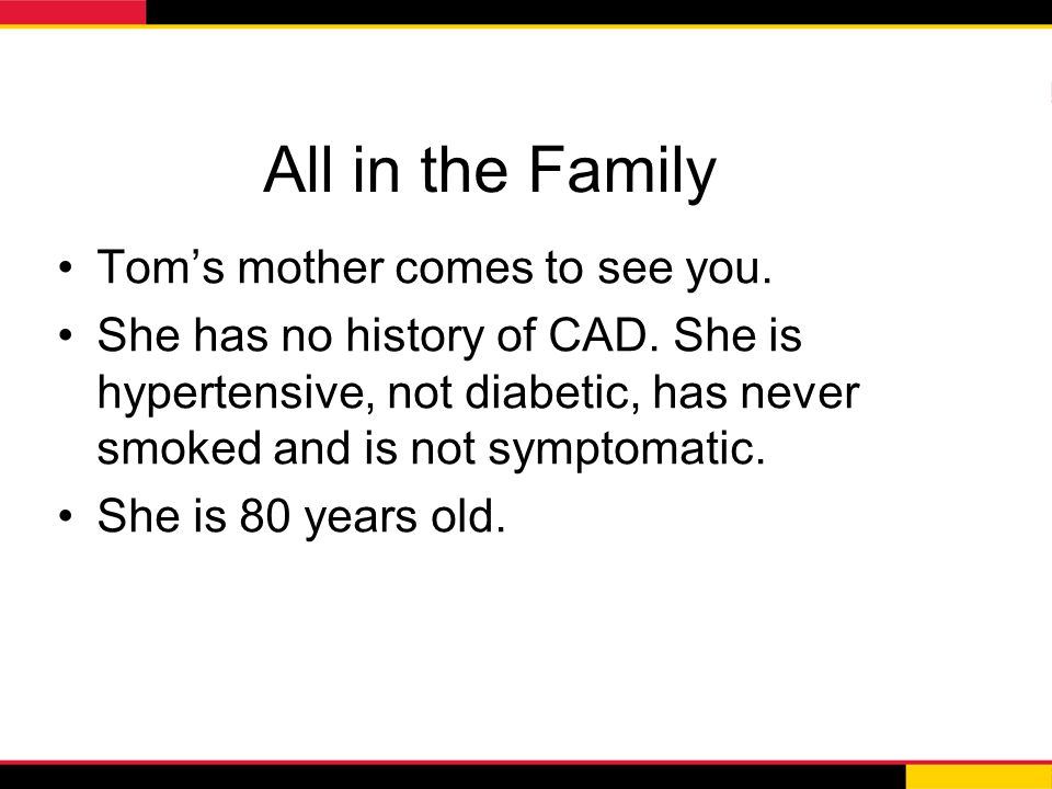 All in the Family Tom's mother comes to see you. She has no history of CAD. She is hypertensive, not diabetic, has never smoked and is not symptomatic