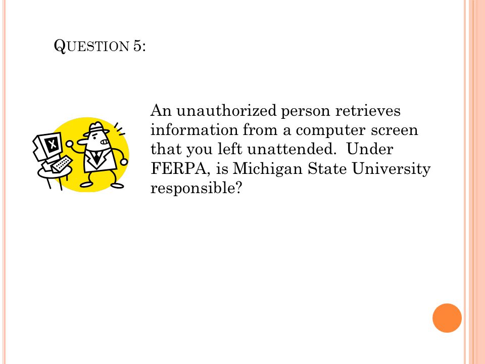Q UESTION 5: An unauthorized person retrieves information from a computer screen that you left unattended. Under FERPA, is Michigan State University r