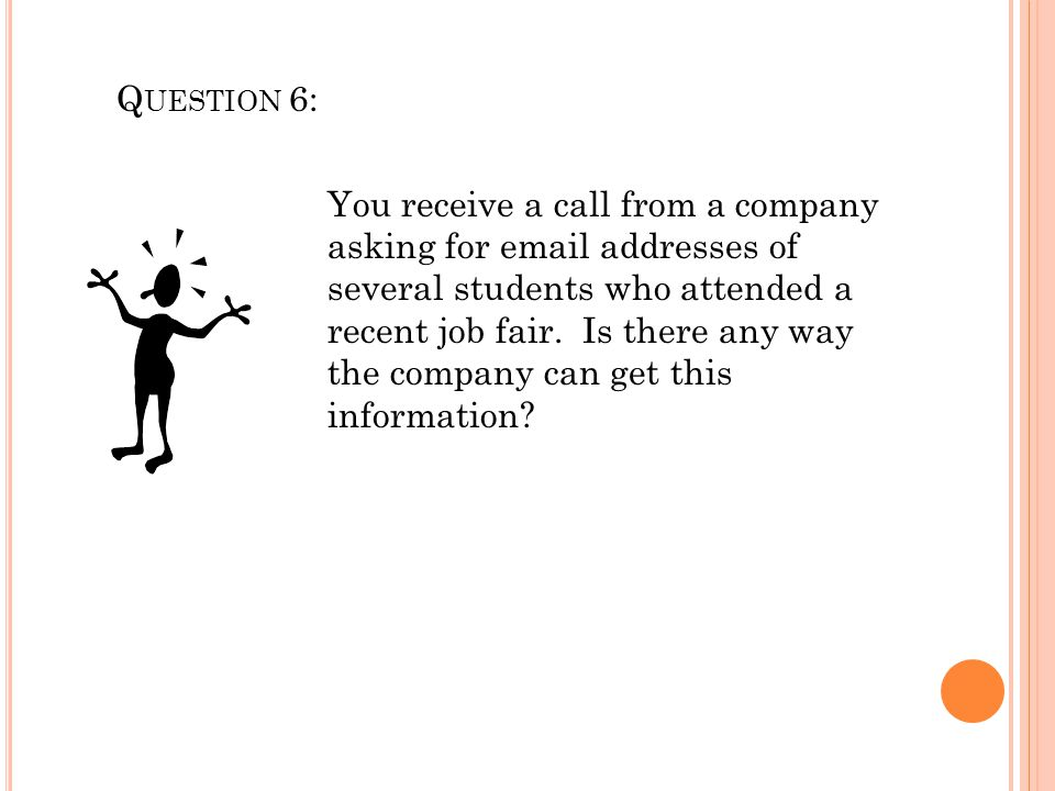 Q UESTION 6: You receive a call from a company asking for email addresses of several students who attended a recent job fair. Is there any way the com