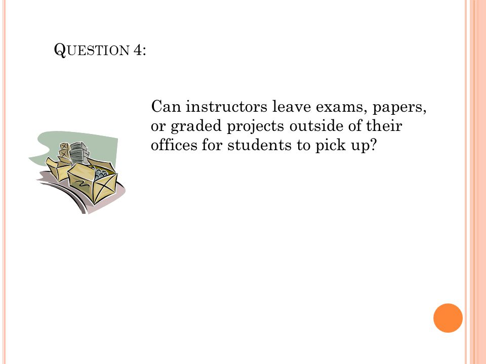 Q UESTION 4: Can instructors leave exams, papers, or graded projects outside of their offices for students to pick up?